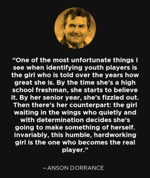 One of the most unfortunate things I see when identifying youth players is the girl who is told over the years how great she is. By the time she's a high school freshman, she starts to believe it. By her senior year, she's fizzled out. Then there's her counterpart: the girl waiting in the wings who quietly and with determination decides she's going to make something of herself. Invariably, this humble, hardworking girl is the one who becomes the real player.