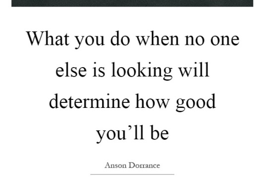 What you do when no one else is looking will determine how good you'll be.